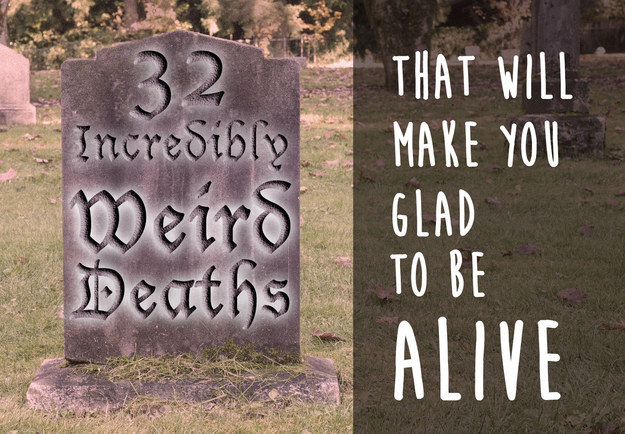 32 Incredibly Weird Deaths That Will Make You Glad To Be Alive